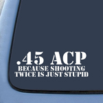 .45 ACP Because Shooting Twice is just STUPID Military Sticker Decal Notebook Car Laptop