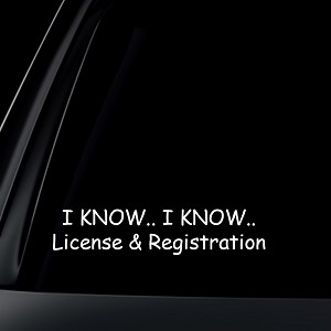 I Know I Know License & Registration Car Decal / Sticker