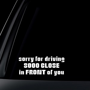 Sorry For Driving Sooo Close In FRONT of You Car Decal / Sticker